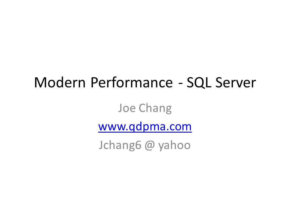 Modern Performance - SQL Server Joe Chang www.qdpma.com Jchang6 @ yahoo