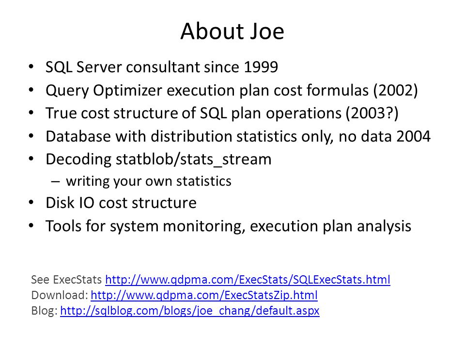 About Joe SQL Server consultant since 1999 Query Optimizer execution plan cost formulas (2002) True cost structure of SQL plan operations (2003?) Data