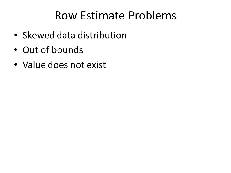 Row Estimate Problems Skewed data distribution Out of bounds Value does not exist