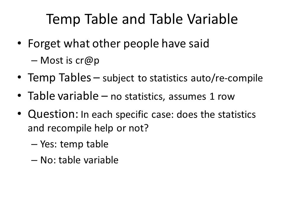 Temp Table and Table Variable Forget what other people have said – Most is cr@p Temp Tables – subject to statistics auto/re-compile Table variable – n