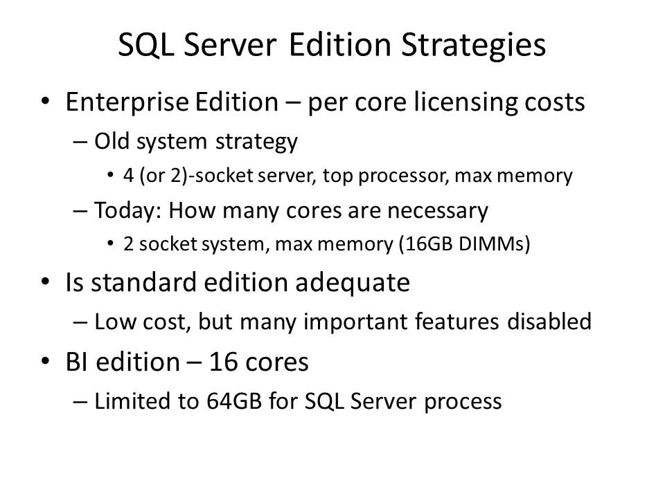 SQL Server Edition Strategies Enterprise Edition – per core licensing costs – Old system strategy 4 (or 2)-socket server, top processor, max memory –