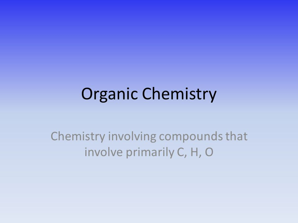 Organic Chemistry Chemistry involving compounds that involve primarily C, H, O