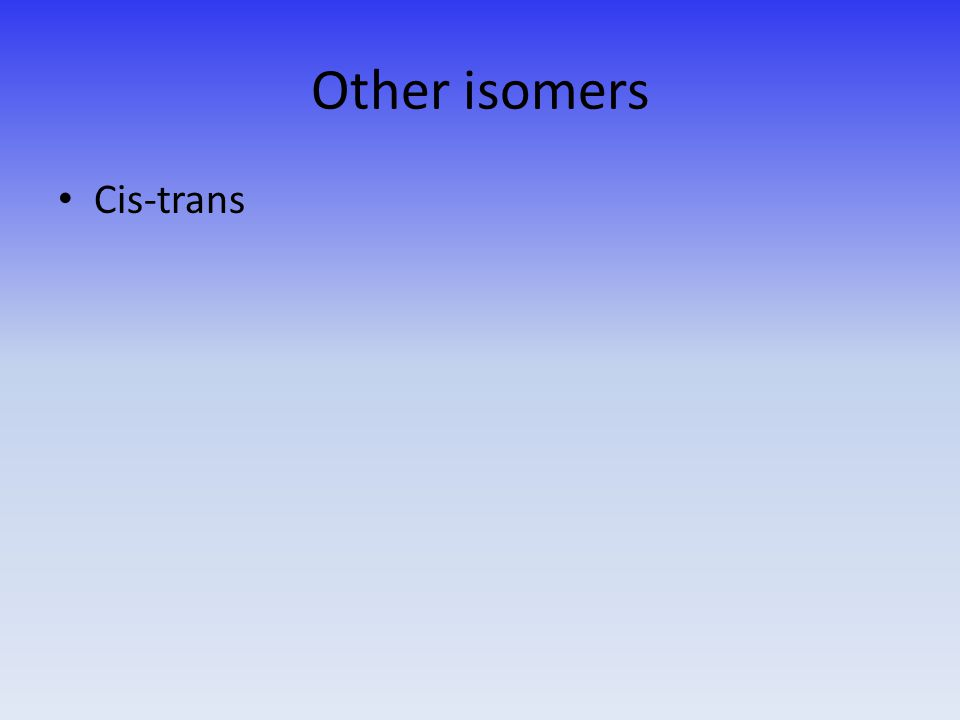 Other isomers Cis-trans
