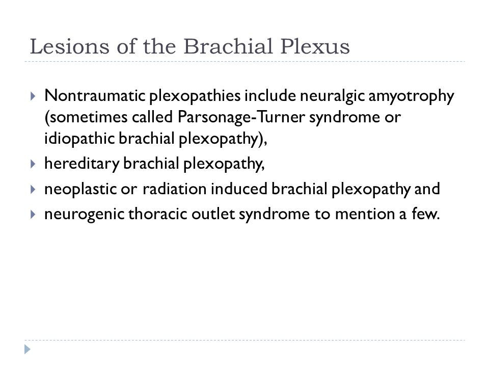 Lesions of the Brachial Plexus  Nontraumatic plexopathies include neuralgic amyotrophy (sometimes called Parsonage-Turner syndrome or idiopathic brac