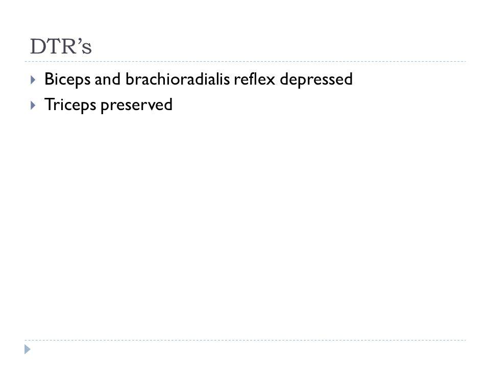 DTR's  Biceps and brachioradialis reflex depressed  Triceps preserved