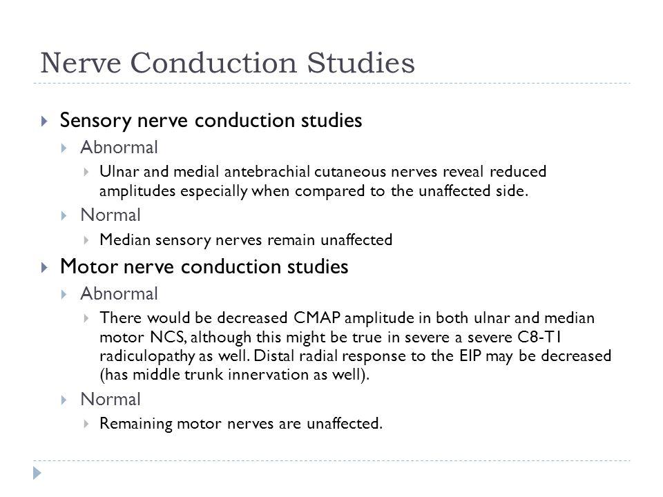 Nerve Conduction Studies  Sensory nerve conduction studies  Abnormal  Ulnar and medial antebrachial cutaneous nerves reveal reduced amplitudes espe