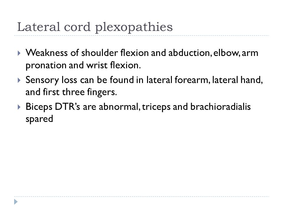 Lateral cord plexopathies  Weakness of shoulder flexion and abduction, elbow, arm pronation and wrist flexion.  Sensory loss can be found in lateral