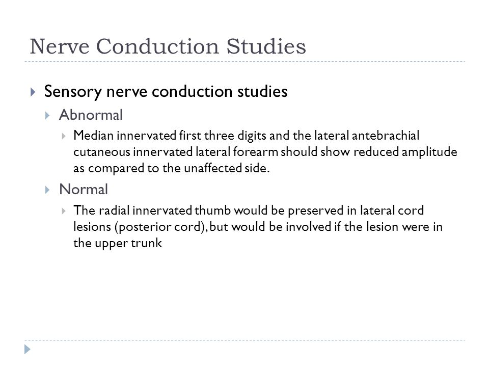 Nerve Conduction Studies  Sensory nerve conduction studies  Abnormal  Median innervated first three digits and the lateral antebrachial cutaneous i