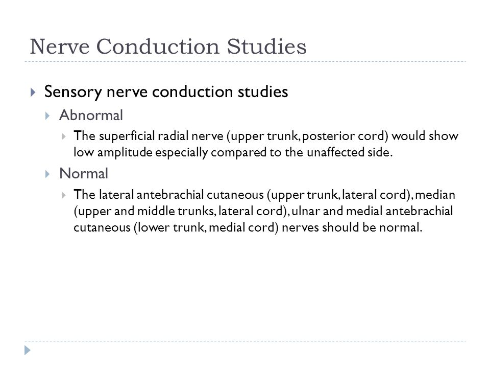 Nerve Conduction Studies  Sensory nerve conduction studies  Abnormal  The superficial radial nerve (upper trunk, posterior cord) would show low amp