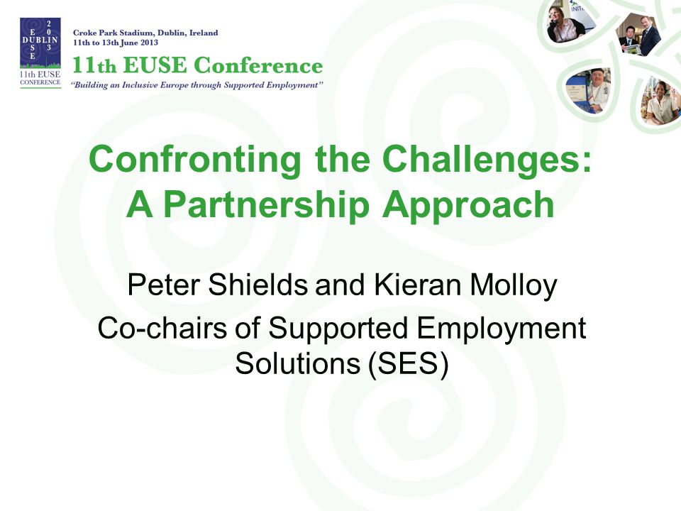 Confronting the Challenges: A Partnership Approach Peter Shields and Kieran Molloy Co-chairs of Supported Employment Solutions (SES)