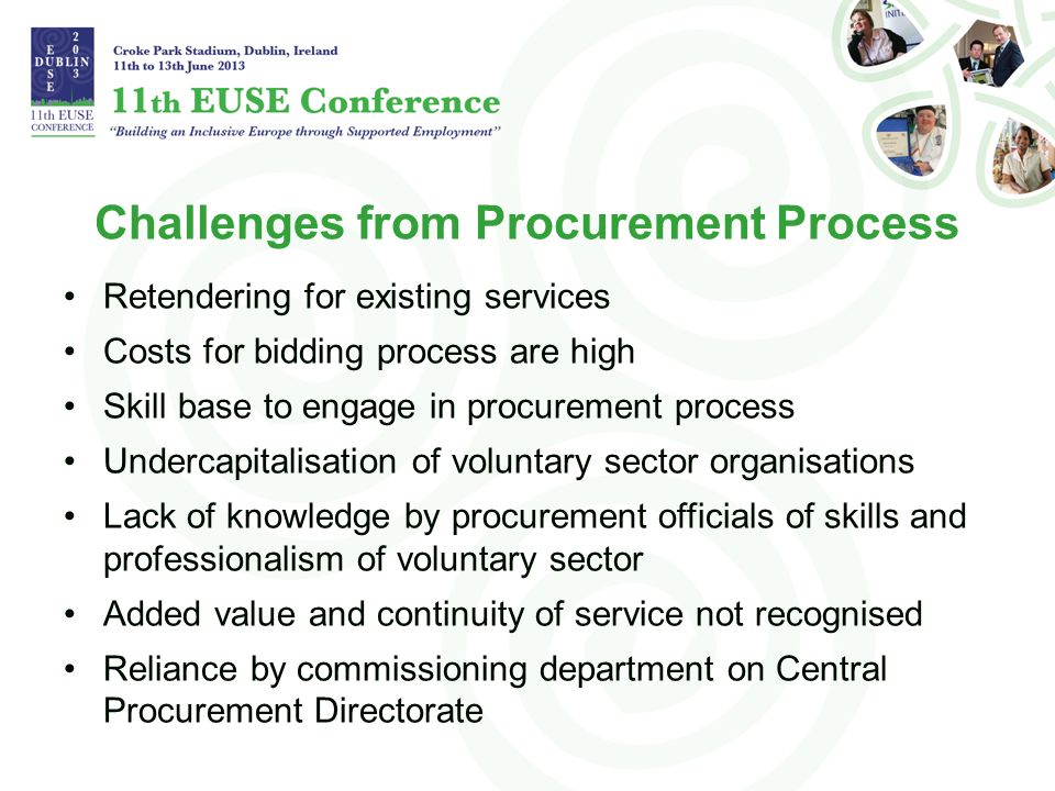 Challenges from Procurement Process Retendering for existing services Costs for bidding process are high Skill base to engage in procurement process Undercapitalisation of voluntary sector organisations Lack of knowledge by procurement officials of skills and professionalism of voluntary sector Added value and continuity of service not recognised Reliance by commissioning department on Central Procurement Directorate