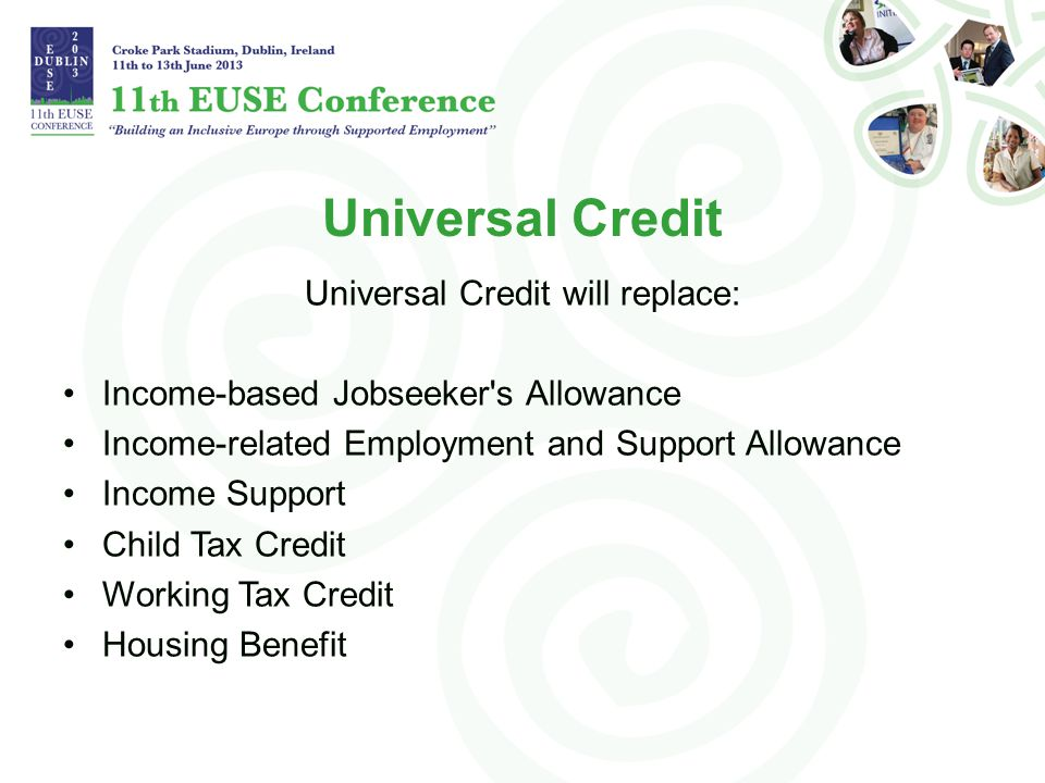 Universal Credit Universal Credit will replace: Income-based Jobseeker s Allowance Income-related Employment and Support Allowance Income Support Child Tax Credit Working Tax Credit Housing Benefit