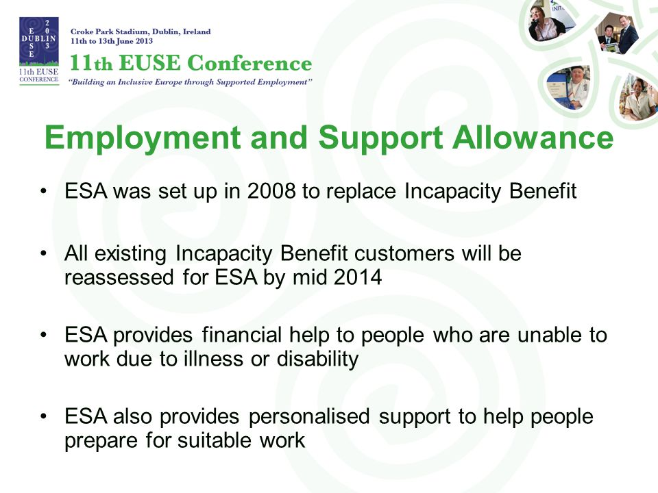 Employment and Support Allowance ESA was set up in 2008 to replace Incapacity Benefit All existing Incapacity Benefit customers will be reassessed for ESA by mid 2014 ESA provides financial help to people who are unable to work due to illness or disability ESA also provides personalised support to help people prepare for suitable work