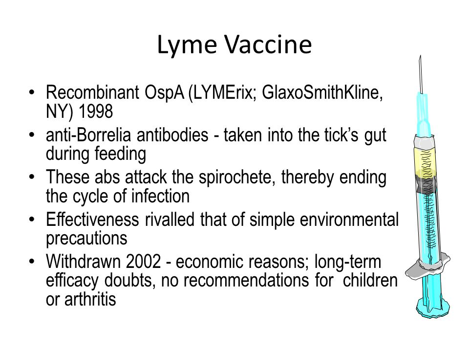 Lyme Vaccine Recombinant OspA (LYMErix; GlaxoSmithKline, NY) 1998 anti-Borrelia antibodies - taken into the tick's gut during feeding These abs attack the spirochete, thereby ending the cycle of infection Effectiveness rivalled that of simple environmental precautions Withdrawn 2002 - economic reasons; long-term efficacy doubts, no recommendations for children or arthritis