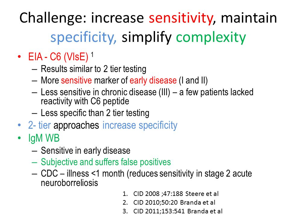 Challenge: increase sensitivity, maintain specificity, simplify complexity EIA - C6 (VlsE) 1 – Results similar to 2 tier testing – More sensitive marker of early disease (I and II) – Less sensitive in chronic disease (III) – a few patients lacked reactivity with C6 peptide – Less specific than 2 tier testing 2- tier approaches increase specificity IgM WB – Sensitive in early disease – Subjective and suffers false positives – CDC – illness <1 month (reduces sensitivity in stage 2 acute neuroborreliosis 1.CID 2008 ;47:188 Steere et al 2.CID 2010;50:20 Branda et al 3.CID 2011;153:541 Branda et al