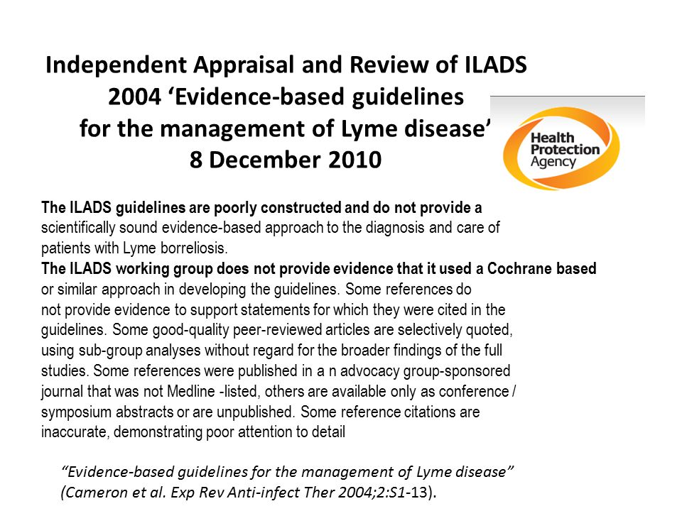 Independent Appraisal and Review of ILADS 2004 'Evidence-based guidelines for the management of Lyme disease' 8 December 2010 The ILADS guidelines are poorly constructed and do not provide a scientifically sound evidence-based approach to the diagnosis and care of patients with Lyme borreliosis.