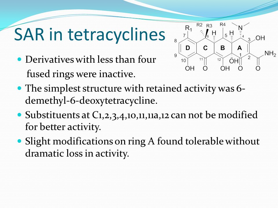 SAR in tetracyclines Derivatives with less than four fused rings were inactive. The simplest structure with retained activity was 6- demethyl-6-deoxyt