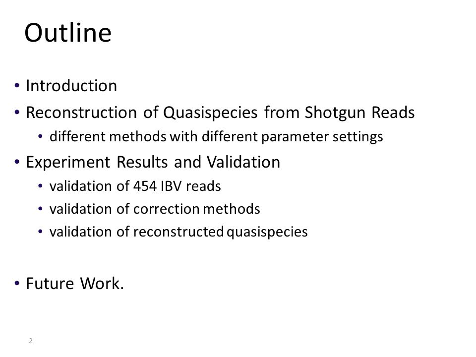 2 Outline Introduction Reconstruction of Quasispecies from Shotgun Reads different methods with different parameter settings Experiment Results and Validation validation of 454 IBV reads validation of correction methods validation of reconstructed quasispecies Future Work.