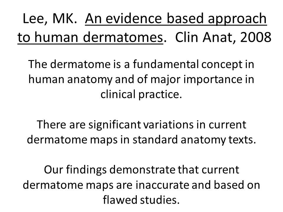 Lee, MK. An evidence based approach to human dermatomes. Clin Anat, 2008 The dermatome is a fundamental concept in human anatomy and of major importan