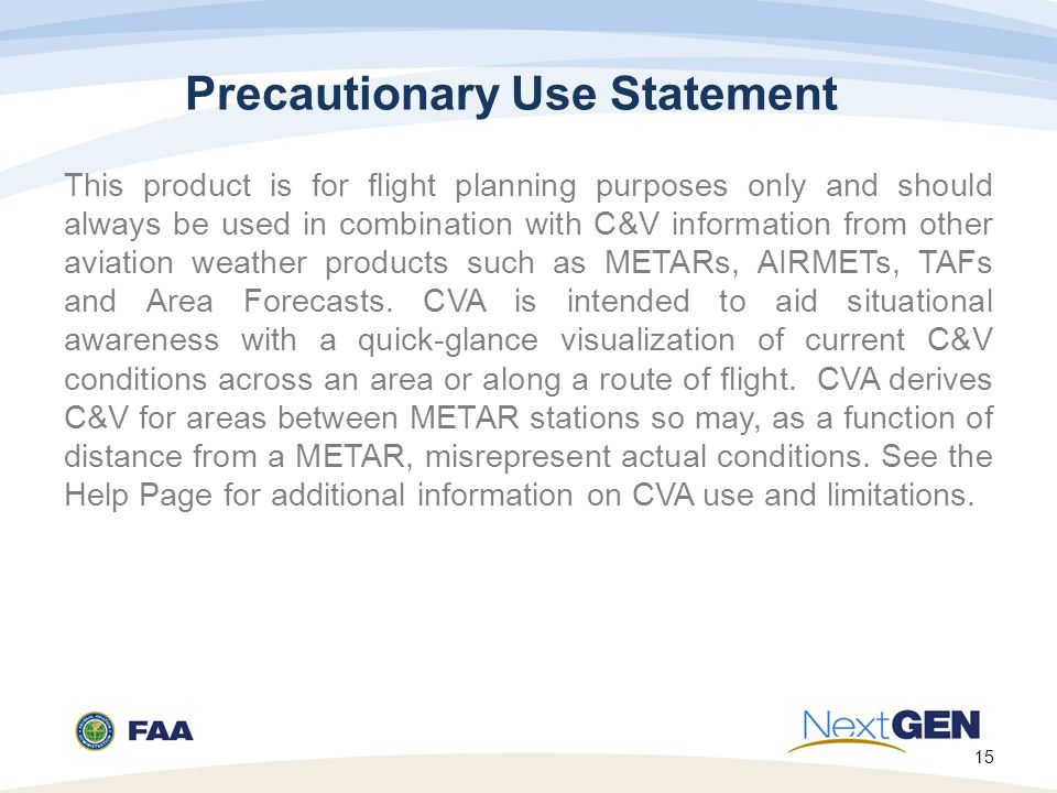 15 Precautionary Use Statement This product is for flight planning purposes only and should always be used in combination with C&V information from other aviation weather products such as METARs, AIRMETs, TAFs and Area Forecasts.