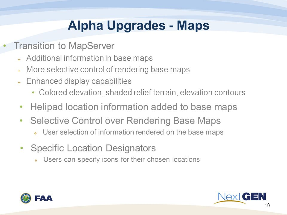 18 Alpha Upgrades - Maps Transition to MapServer  Additional information in base maps  More selective control of rendering base maps  Enhanced display capabilities Colored elevation, shaded relief terrain, elevation contours Specific Location Designators  Users can specify icons for their chosen locations