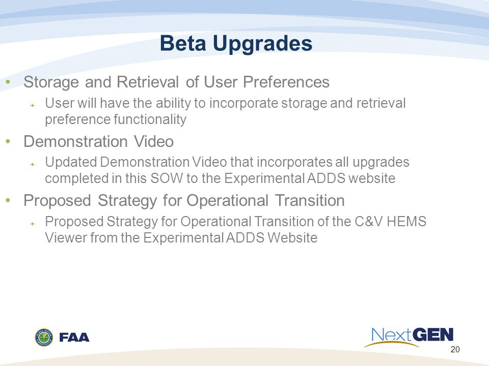 20 Beta Upgrades Storage and Retrieval of User Preferences  User will have the ability to incorporate storage and retrieval preference functionality Demonstration Video  Updated Demonstration Video that incorporates all upgrades completed in this SOW to the Experimental ADDS website Proposed Strategy for Operational Transition  Proposed Strategy for Operational Transition of the C&V HEMS Viewer from the Experimental ADDS Website