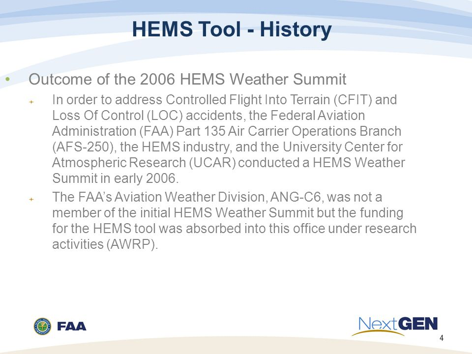 4 HEMS Tool - History Outcome of the 2006 HEMS Weather Summit  In order to address Controlled Flight Into Terrain (CFIT) and Loss Of Control (LOC) accidents, the Federal Aviation Administration (FAA) Part 135 Air Carrier Operations Branch (AFS-250), the HEMS industry, and the University Center for Atmospheric Research (UCAR) conducted a HEMS Weather Summit in early 2006.