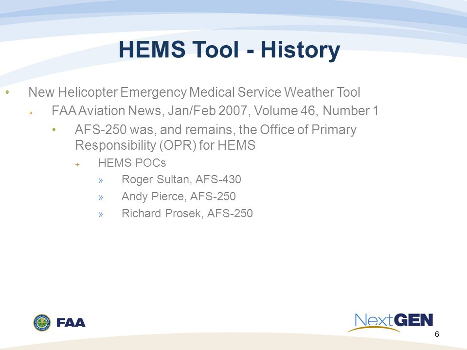 6 HEMS Tool - History New Helicopter Emergency Medical Service Weather Tool  FAA Aviation News, Jan/Feb 2007, Volume 46, Number 1 AFS-250 was, and remains, the Office of Primary Responsibility (OPR) for HEMS  HEMS POCs » Roger Sultan, AFS-430 » Andy Pierce, AFS-250 » Richard Prosek, AFS-250