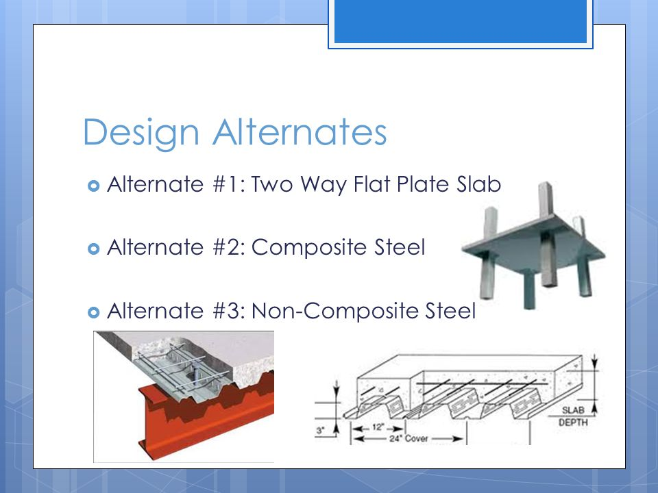 Design Alternates  Alternate #1: Two Way Flat Plate Slab  Alternate #2: Composite Steel  Alternate #3: Non-Composite Steel