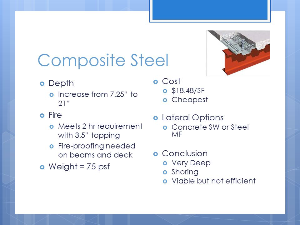 Composite Steel  Depth  Increase from 7.25 to 21  Fire  Meets 2 hr requirement with 3.5 topping  Fire-proofing needed on beams and deck  Weight = 75 psf  Cost  $18.48/SF  Cheapest  Lateral Options  Concrete SW or Steel MF  Conclusion  Very Deep  Shoring  Viable but not efficient