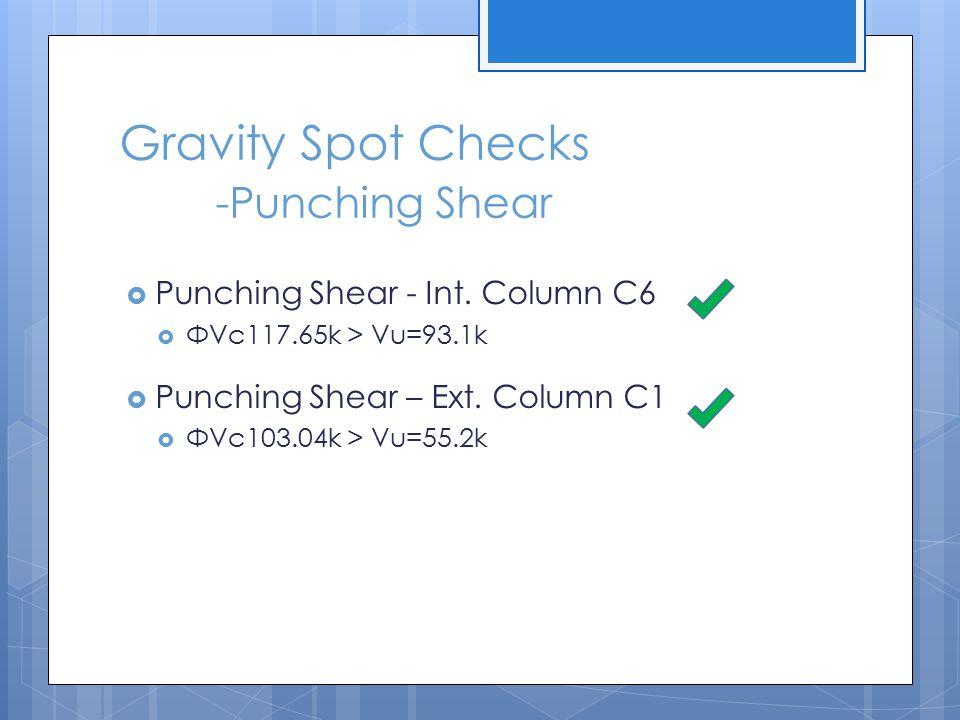 Gravity Spot Checks -Punching Shear  Punching Shear - Int. Column C6  ΦVc117.65k > Vu=93.1k  Punching Shear – Ext. Column C1  ΦVc103.04k > Vu=55.2