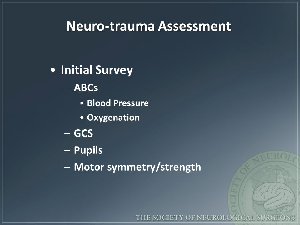 Neuro-trauma Assessment Initial Survey –ABCs Blood Pressure Oxygenation –GCS –Pupils –Motor symmetry/strength