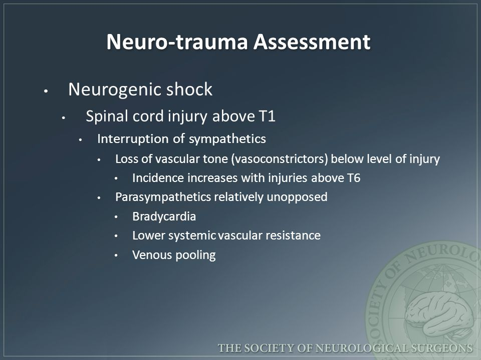 Neuro-trauma Assessment Neurogenic shock Spinal cord injury above T1 Interruption of sympathetics Loss of vascular tone (vasoconstrictors) below level of injury Incidence increases with injuries above T6 Parasympathetics relatively unopposed Bradycardia Lower systemic vascular resistance Venous pooling