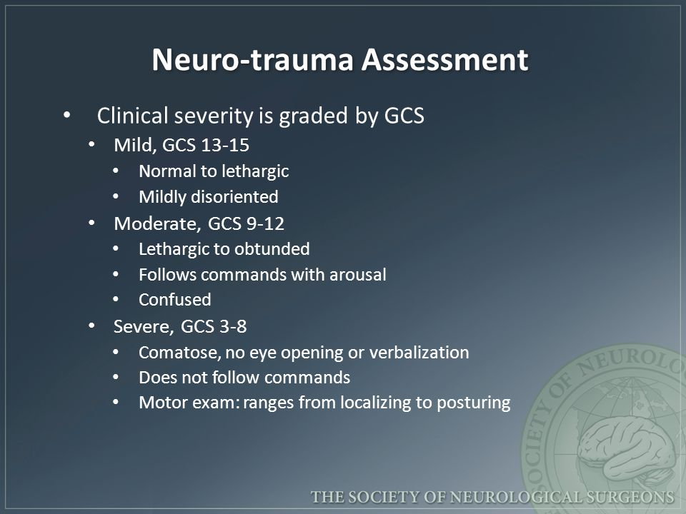 Neuro-trauma Assessment Clinical severity is graded by GCS Mild, GCS 13-15 Normal to lethargic Mildly disoriented Moderate, GCS 9-12 Lethargic to obtu