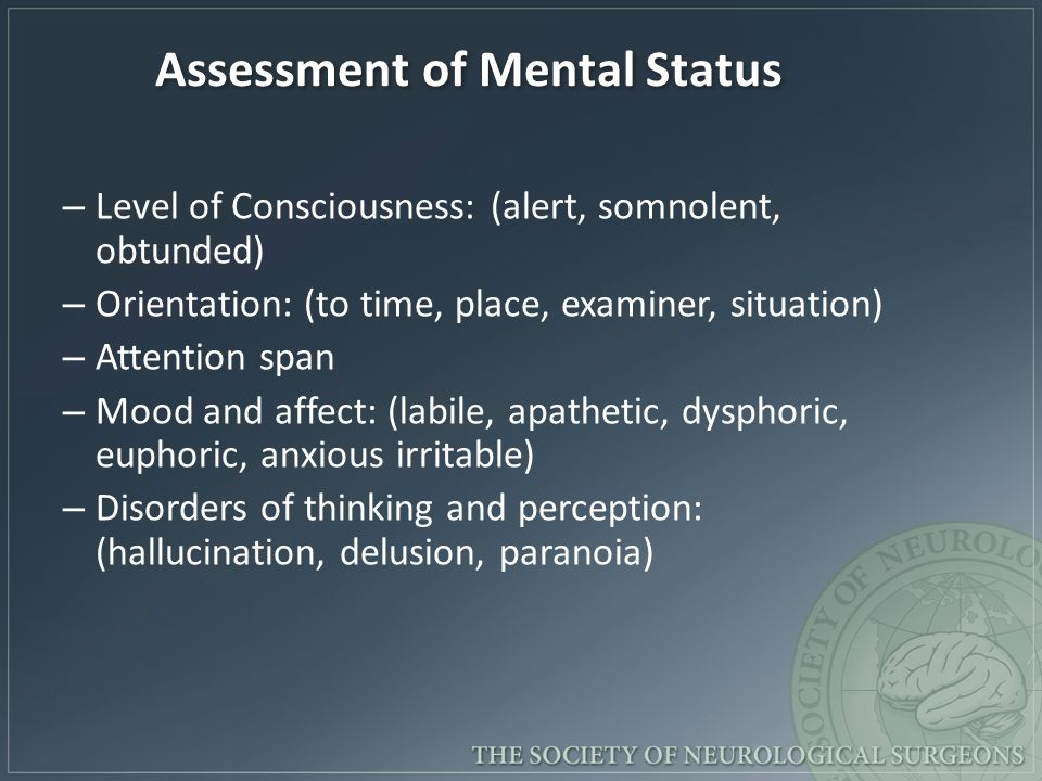 Assessment of Mental Status – Level of Consciousness: (alert, somnolent, obtunded) – Orientation: (to time, place, examiner, situation) – Attention span – Mood and affect: (labile, apathetic, dysphoric, euphoric, anxious irritable) – Disorders of thinking and perception: (hallucination, delusion, paranoia)