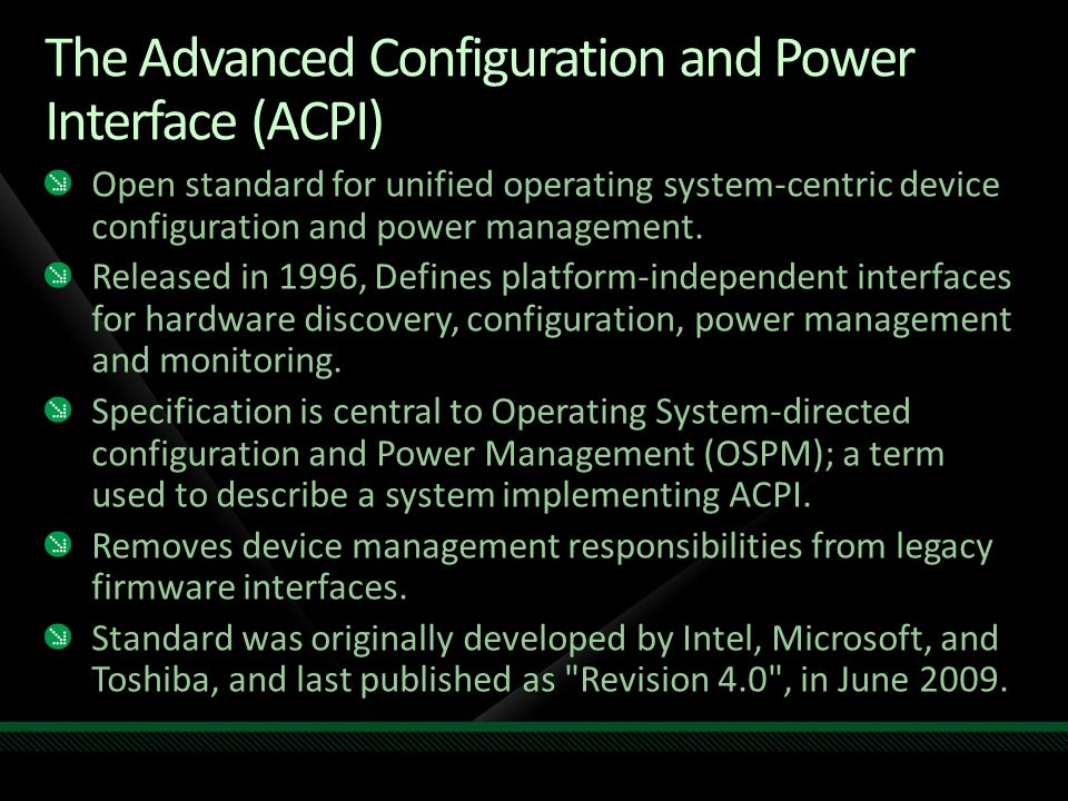 The Advanced Configuration and Power Interface (ACPI) Open standard for unified operating system-centric device configuration and power management.