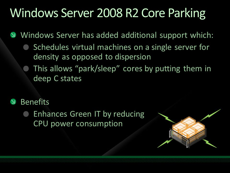Windows Server 2008 R2 Core Parking Windows Server has added additional support which: Schedules virtual machines on a single server for density as opposed to dispersion This allows park/sleep cores by putting them in deep C states Benefits Enhances Green IT by reducing CPU power consumption