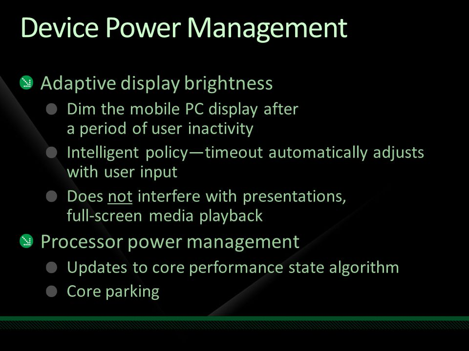 Device Power Management Adaptive display brightness Dim the mobile PC display after a period of user inactivity Intelligent policy—timeout automatically adjusts with user input Does not interfere with presentations, full-screen media playback Processor power management Updates to core performance state algorithm Core parking