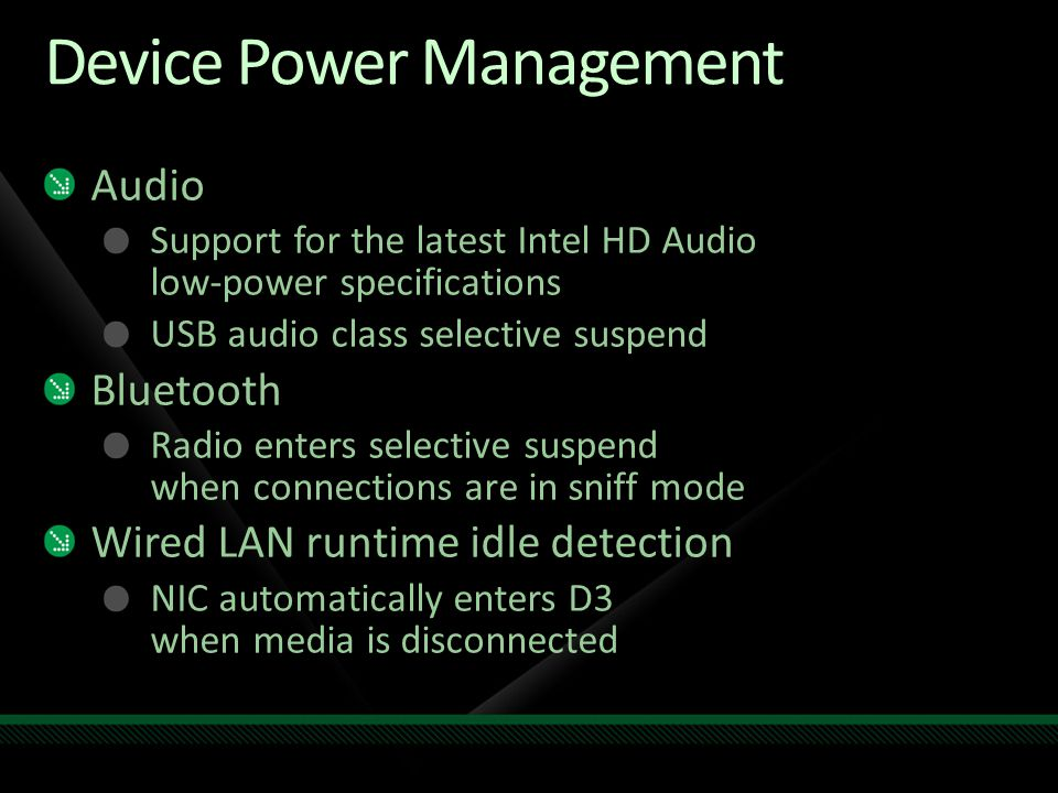 Device Power Management Audio Support for the latest Intel HD Audio low-power specifications USB audio class selective suspend Bluetooth Radio enters selective suspend when connections are in sniff mode Wired LAN runtime idle detection NIC automatically enters D3 when media is disconnected