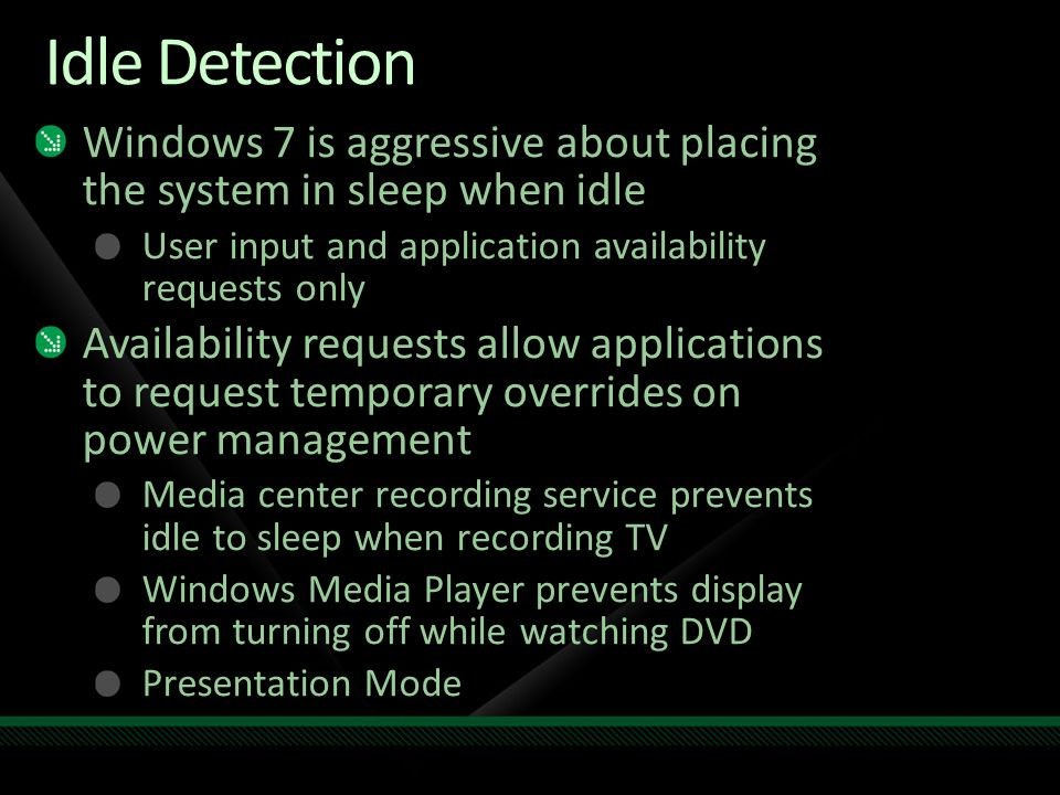 Idle Detection Windows 7 is aggressive about placing the system in sleep when idle User input and application availability requests only Availability requests allow applications to request temporary overrides on power management Media center recording service prevents idle to sleep when recording TV Windows Media Player prevents display from turning off while watching DVD Presentation Mode