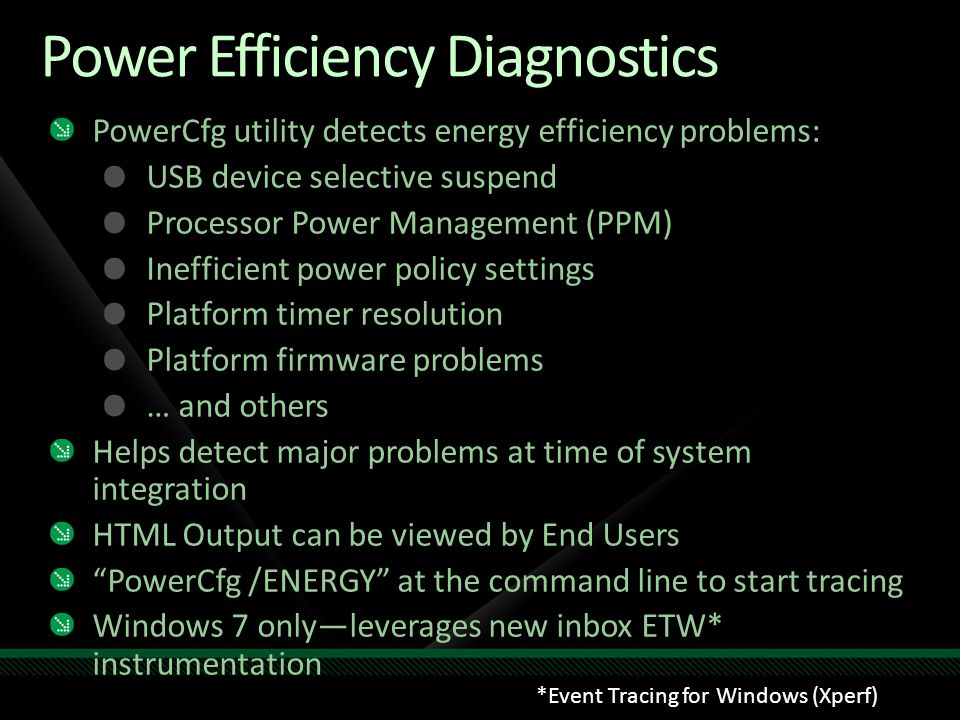 Power Efficiency Diagnostics PowerCfg utility detects energy efficiency problems: USB device selective suspend Processor Power Management (PPM) Inefficient power policy settings Platform timer resolution Platform firmware problems … and others Helps detect major problems at time of system integration HTML Output can be viewed by End Users PowerCfg /ENERGY at the command line to start tracing Windows 7 only—leverages new inbox ETW* instrumentation *Event Tracing for Windows (Xperf)