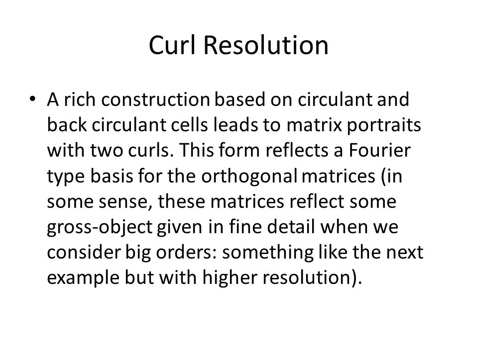 Curl Resolution A rich construction based on circulant and back circulant cells leads to matrix portraits with two curls.
