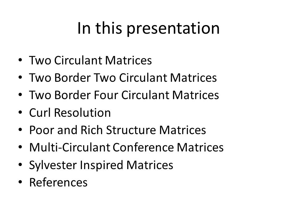 In this presentation Two Circulant Matrices Two Border Two Circulant Matrices Two Border Four Circulant Matrices Curl Resolution Poor and Rich Structure Matrices Multi-Circulant Conference Matrices Sylvester Inspired Matrices References