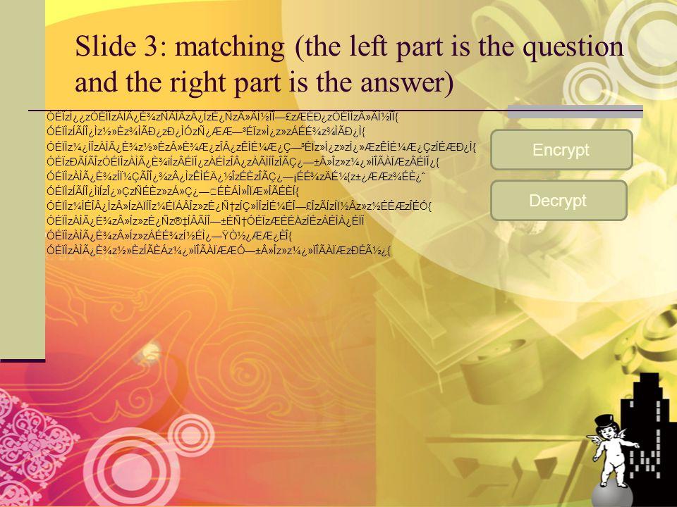 Slide 3: matching (the left part is the question and the right part is the answer) ÓÉÏzÍ¿¿zÓÉÏÌzÀÌÿȾzÑÃÎÂzÂ¿ÌzÈ¿Ñz»Ã̽ÏΗ£zÆÉÐ¿zÓÉÏÌz»Ã̽ÏÎ{ ÓÉÏÌzÍÃÍÎ¿Ìz½»Èz¾ÌÃÐ¿zÐ¿ÌÓzÑ¿ÆÆ—³ÉÏz»Ì¿z»zÁÉɾz¾ÌÃÐ¿Ì{ ÓÉÏÌz¼¿ÍÎzÀÌÿȾz½»Èz»ȾƿzÎÂ¿zÊÌɼƿǗ³ÉÏz»Ì¿z»zÌ¿»ÆzÊÌɼƿÇzÍÉÆÐ¿Ì{ ÓÉÏzÐÃÍÃÎzÓÉÏÌzÀÌÿȾìÍzÂÉÏÍ¿zÀÉÌzÎÂ¿zÀÃÌÍÎzÎÃÇ¿—±Â»Îz»z¼¿»ÏÎÃÀÏÆzÂÉÏÍ¿{ ÓÉÏÌzÀÌÿȾzÍϼÇÃÎÎ¿¾zÂ¿ÌzÊÌÉÄ¿½ÎzÉÈzÎÃÇ¿—¡ÉɾzÄɼ{z±¿ÆÆz¾ÉÈ¿ˆ ÓÉÏÌzÍÃÍÎ¿ÌìÍzÎ¿»ÇzÑÉÈz»zÁ»Ç¿—ÉÈÁÌ»ÎÏÆ»ÎÃÉÈÍ{ ÓÉÏÌz¼ÌÉÎÂ¿Ìz»ÍzÄÏÍÎz¼ÉÏÁÂÎz»zȿцzÍÇ»ÌÎzÌɼÉΗ£ÎzÃÍzÍϽÂz»z½ÉÉÆzÎÉÓ{ ÓÉÏÌzÀÌÿȾz»Íz»zÈ¿Ñz®‡ÍÂÃÌΗ±ÉцÓÉÏzÆÉÉÅzÍÉzÁÉÌÁ¿ÉÏÍ ÓÉÏÌzÀÌÿȾz»Íz»zÁÉɾzͽÉÌ¿—ŸÒ½¿ÆÆ¿ÈÎ{ ÓÉÏÌzÀÌÿȾz½»ÈzÍÃÈÁz¼¿»ÏÎÃÀÏÆÆÓ—±Â»Îz»z¼¿»ÏÎÃÀÏÆzÐÉý¿{ Encrypt Decrypt
