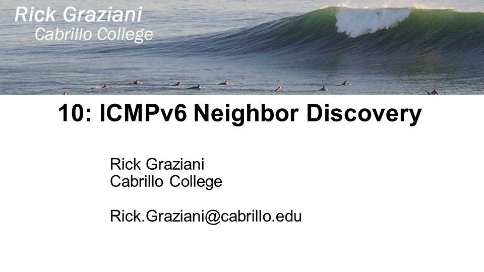 10: ICMPv6 Neighbor Discovery Rick Graziani Cabrillo College Rick.Graziani@cabrillo.edu