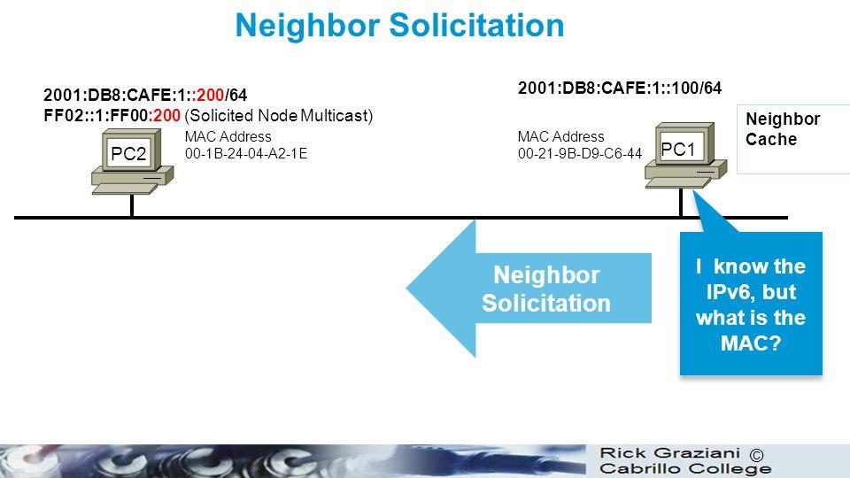 © Neighbor Solicitation PC1 PC2 Neighbor Solicitation MAC Address 00-21-9B-D9-C6-44 Neighbor Cache MAC Address 00-1B-24-04-A2-1E 2001:DB8:CAFE:1::100/