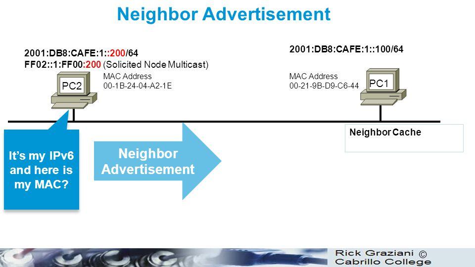 © Neighbor Advertisement PC1 PC2 Neighbor Advertisement MAC Address 00-21-9B-D9-C6-44 Neighbor Cache MAC Address 00-1B-24-04-A2-1E 2001:DB8:CAFE:1::10
