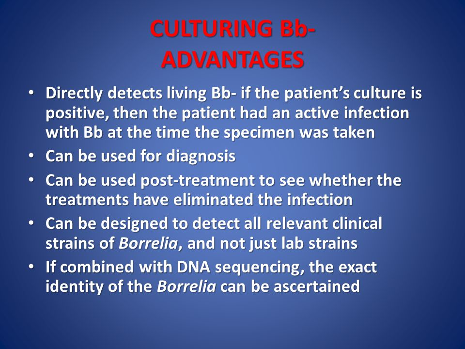 CULTURING Bb- ADVANTAGES Directly detects living Bb- if the patient's culture is positive, then the patient had an active infection with Bb at the time the specimen was taken Directly detects living Bb- if the patient's culture is positive, then the patient had an active infection with Bb at the time the specimen was taken Can be used for diagnosis Can be used for diagnosis Can be used post-treatment to see whether the treatments have eliminated the infection Can be used post-treatment to see whether the treatments have eliminated the infection Can be designed to detect all relevant clinical strains of Borrelia, and not just lab strains Can be designed to detect all relevant clinical strains of Borrelia, and not just lab strains If combined with DNA sequencing, the exact identity of the Borrelia can be ascertained If combined with DNA sequencing, the exact identity of the Borrelia can be ascertained