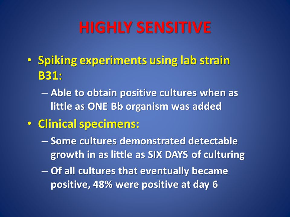 HIGHLY SENSITIVE Spiking experiments using lab strain B31: Spiking experiments using lab strain B31: – Able to obtain positive cultures when as little as ONE Bb organism was added Clinical specimens: Clinical specimens: – Some cultures demonstrated detectable growth in as little as SIX DAYS of culturing – Of all cultures that eventually became positive, 48% were positive at day 6