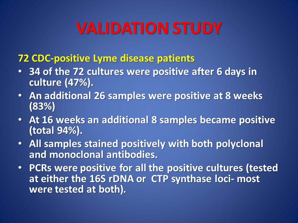 VALIDATION STUDY 72 CDC-positive Lyme disease patients 34 of the 72 cultures were positive after 6 days in culture (47%). 34 of the 72 cultures were p